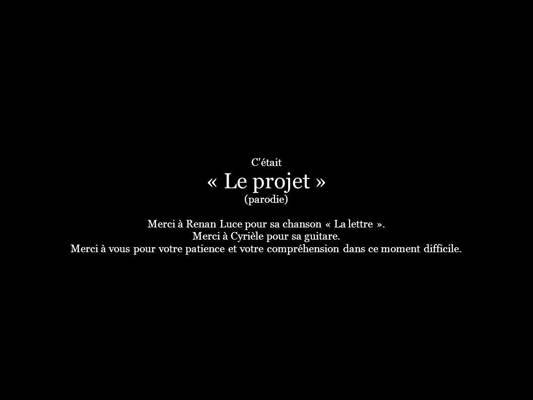 C était « Le projet » (parodie) Merci à Renan Luce pour sa chanson « La lettre ».