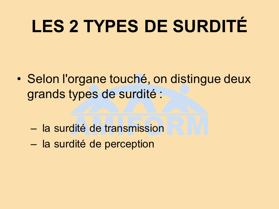 LES 2 TYPES DE SURDITÉ Selon l organe touché, on distingue deux grands types de surdité : la surdité de transmission.