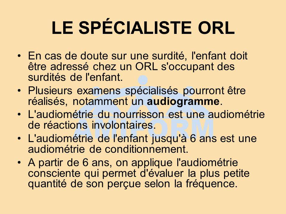 LE SPÉCIALISTE ORL En cas de doute sur une surdité, l enfant doit être adressé chez un ORL s occupant des surdités de l enfant.