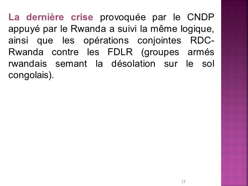 La dernière crise provoquée par le CNDP appuyé par le Rwanda a suivi la même logique, ainsi que les opérations conjointes RDC-Rwanda contre les FDLR (groupes armés rwandais semant la désolation sur le sol congolais).