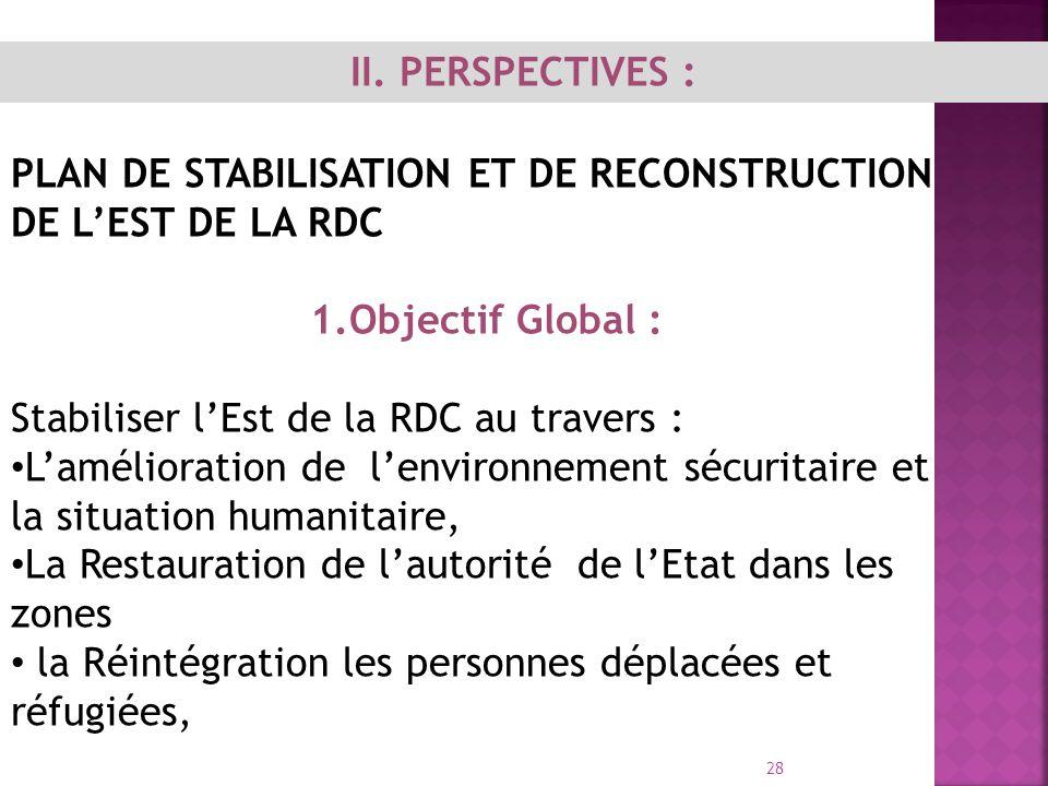 II. PERSPECTIVES : PLAN DE STABILISATION ET DE RECONSTRUCTION DE L'EST DE LA RDC. 1.Objectif Global :
