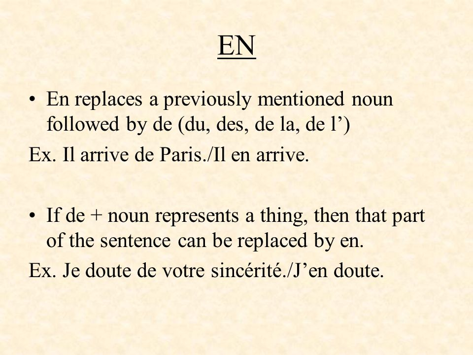 EN En replaces a previously mentioned noun followed by de (du, des, de la, de l') Ex. Il arrive de Paris./Il en arrive.