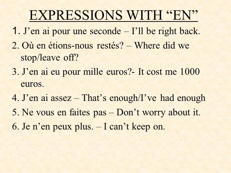 EXPRESSIONS WITH EN 1. J'en ai pour une seconde – I'll be right back. 2. Où en étions-nous restés – Where did we stop/leave off