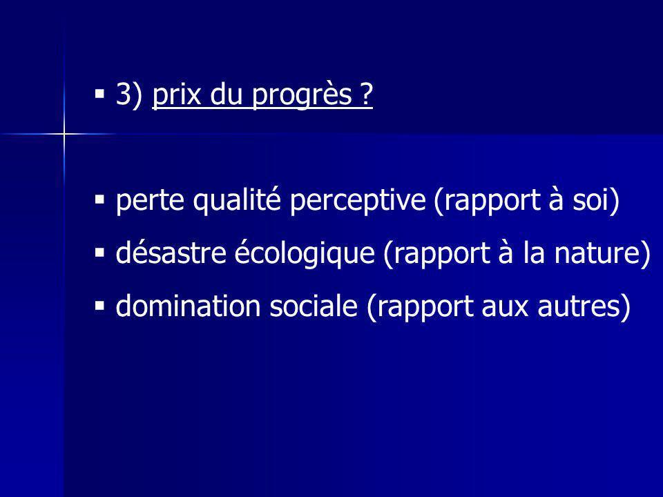 3) prix du progrès perte qualité perceptive (rapport à soi) désastre écologique (rapport à la nature)