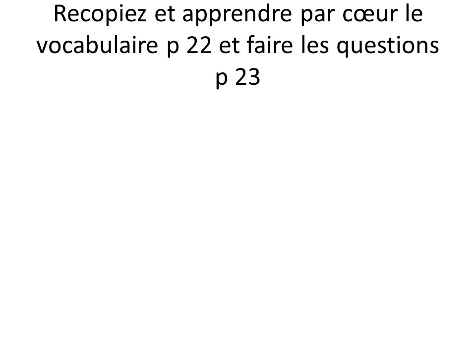 Recopiez et apprendre par cœur le vocabulaire p 22 et faire les questions p 23