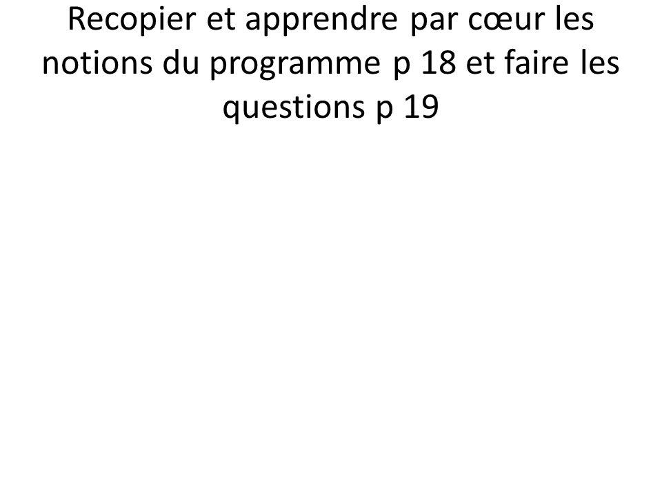 Recopier et apprendre par cœur les notions du programme p 18 et faire les questions p 19
