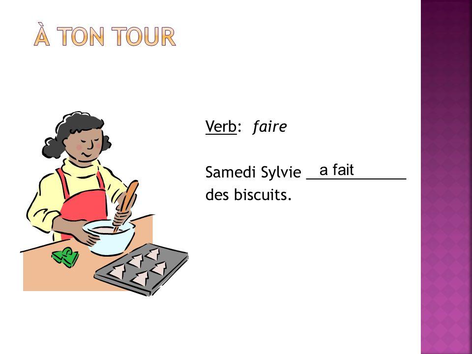 À ton tour Verb: faire Samedi Sylvie ____________ des biscuits. a fait