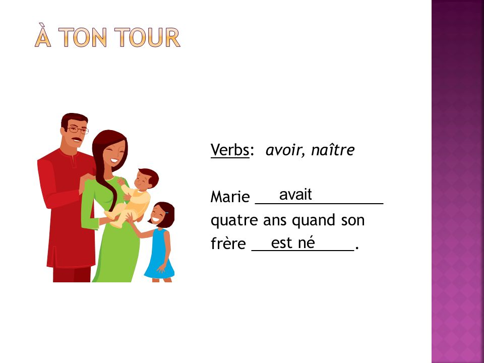 À ton tour Verbs: avoir, naître Marie _______________ quatre ans quand son frère ____________. avait.