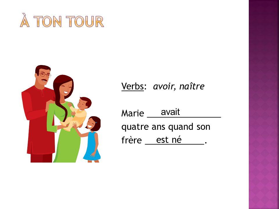 À ton tourVerbs: avoir, naître Marie _______________ quatre ans quand son frère ____________. avait.