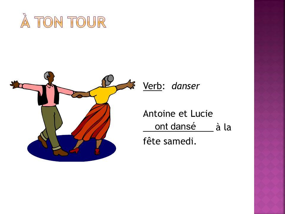 À ton tour Verb: danser Antoine et Lucie ______________ à la fête samedi. ont dansé