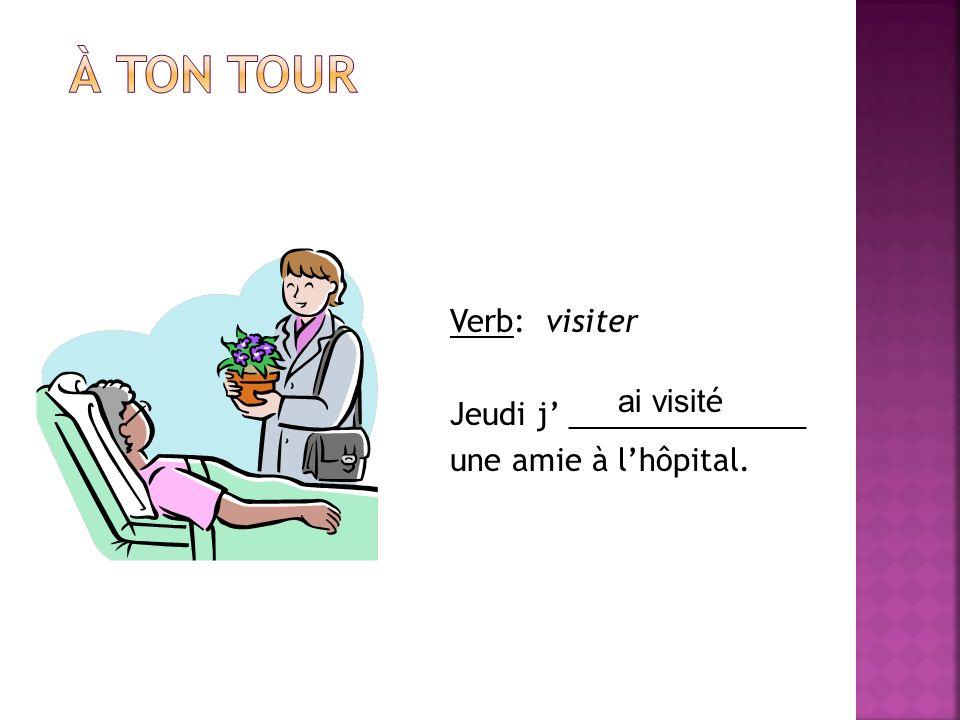 À ton tour Verb: visiter Jeudi j' ______________ une amie à l'hôpital.
