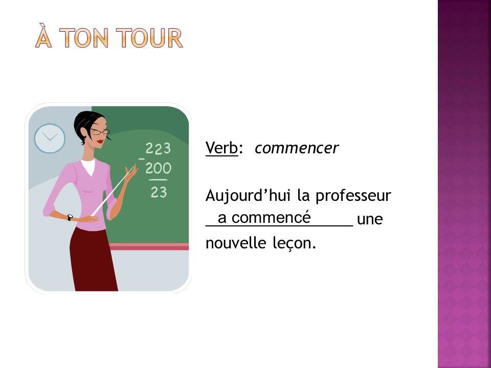 À ton tour Verb: commencer Aujourd'hui la professeur _________________ une nouvelle leçon.