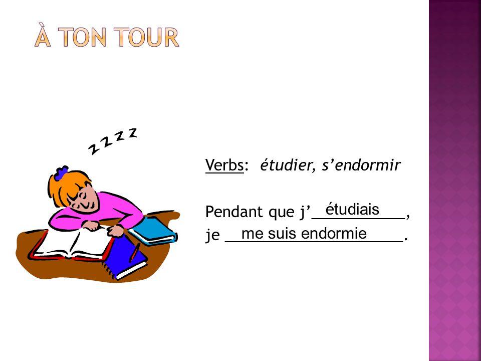 À ton tour Verbs: étudier, s'endormir Pendant que j'___________, je _____________________. étudiais.