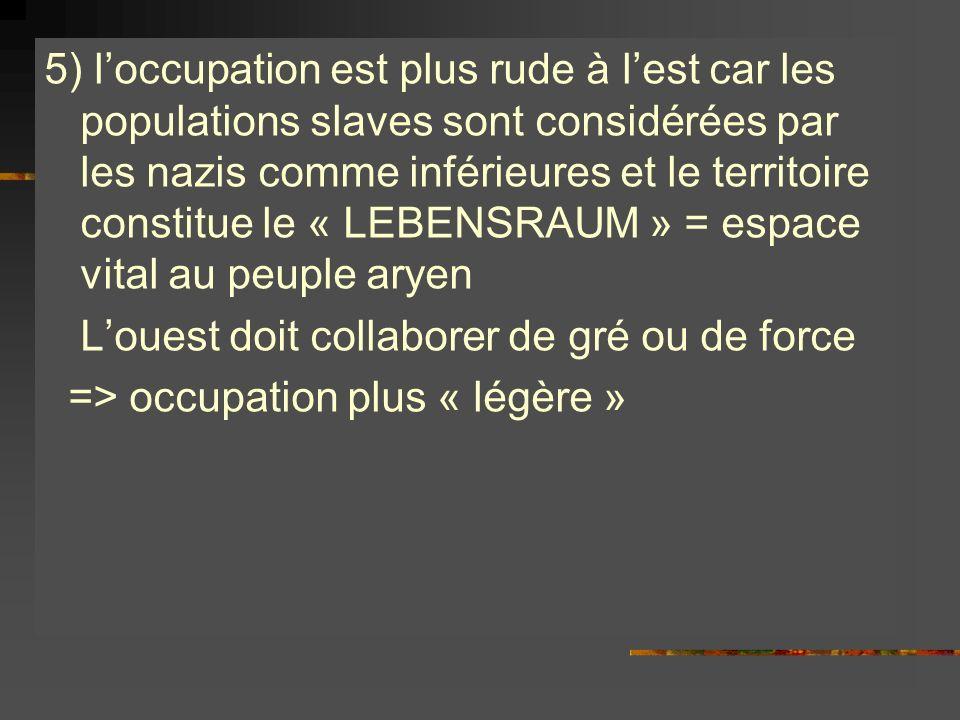 5) l'occupation est plus rude à l'est car les populations slaves sont considérées par les nazis comme inférieures et le territoire constitue le « LEBENSRAUM » = espace vital au peuple aryen L'ouest doit collaborer de gré ou de force => occupation plus « légère »