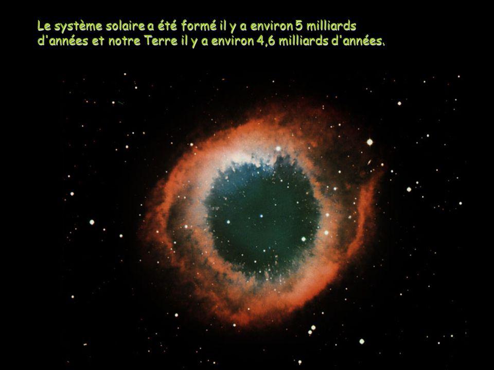 Le système solaire a été formé il y a environ 5 milliards d années et notre Terre il y a environ 4,6 milliards d années.