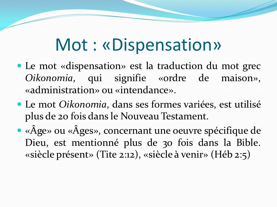 Mot : «Dispensation» Le mot «dispensation» est la traduction du mot grec Oikonomia, qui signifie «ordre de maison», «administration» ou «intendance».