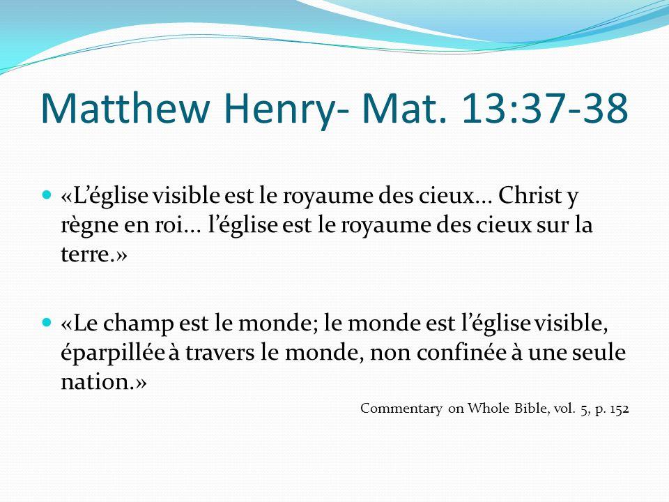 Matthew Henry- Mat. 13:37-38 «L'église visible est le royaume des cieux... Christ y règne en roi... l'église est le royaume des cieux sur la terre.»