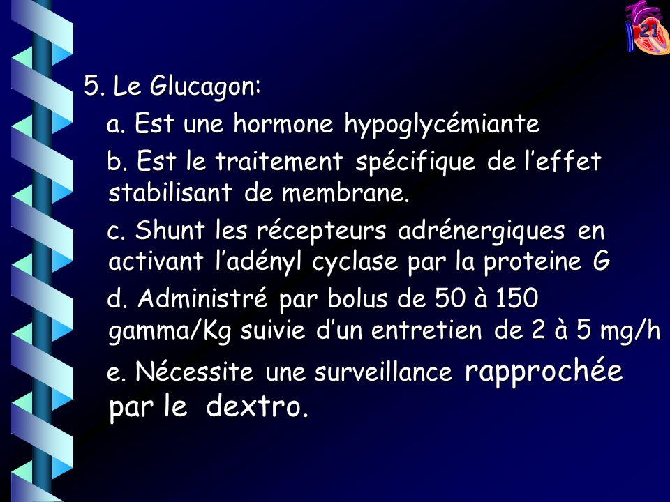 5. Le Glucagon: a. Est une hormone hypoglycémiante. b. Est le traitement spécifique de l'effet stabilisant de membrane.