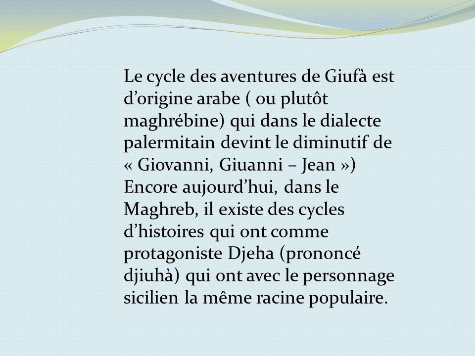 Le cycle des aventures de Giufà est d'origine arabe ( ou plutôt maghrébine) qui dans le dialecte palermitain devint le diminutif de « Giovanni, Giuanni – Jean »)