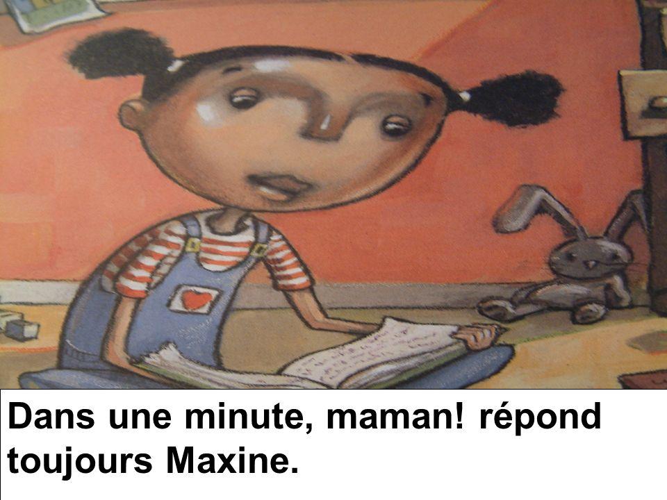 Dans une minute, maman! répond toujours Maxine.