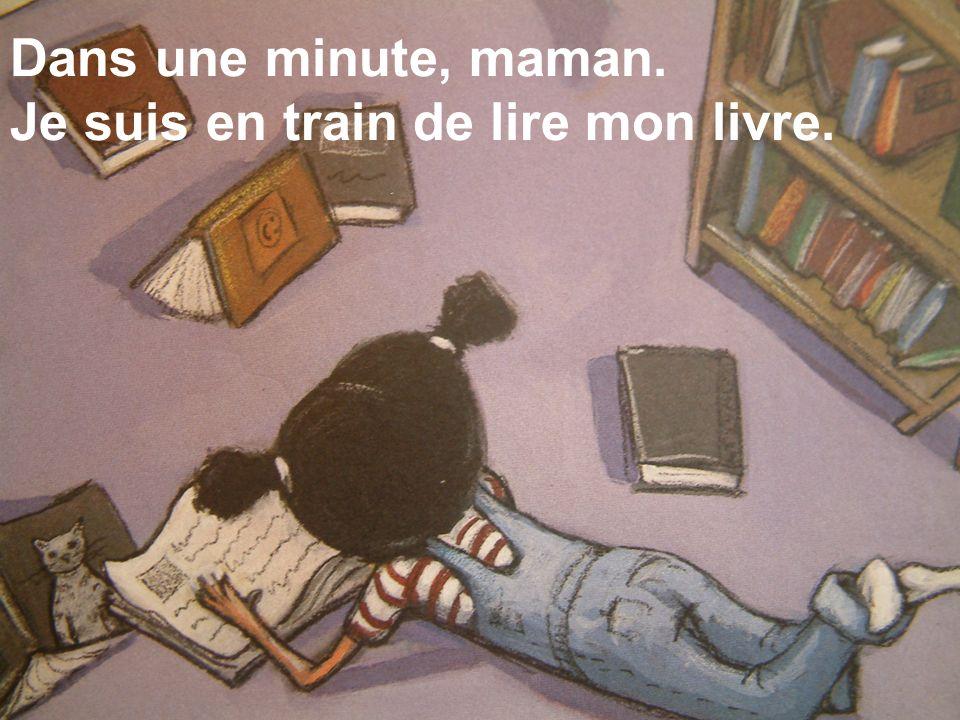 Dans une minute, maman. Je suis en train de lire mon livre.