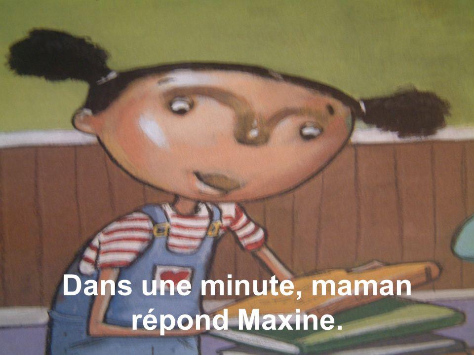 Dans une minute, maman répond Maxine.