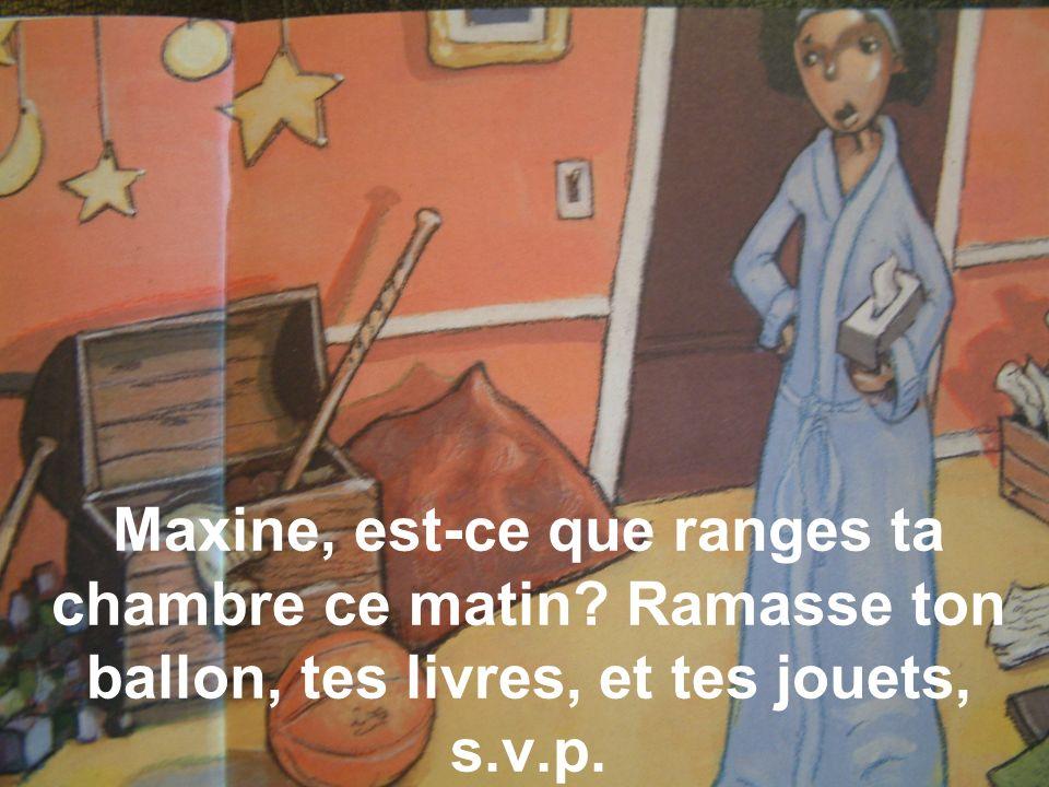 Maxine, est-ce que ranges ta chambre ce matin