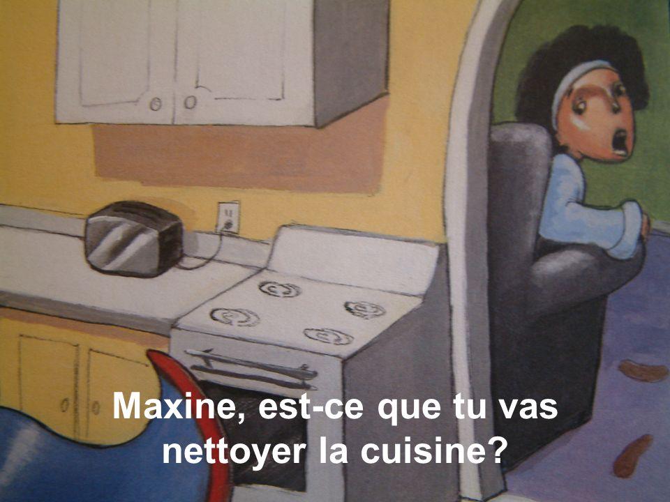 Maxine, est-ce que tu vas nettoyer la cuisine