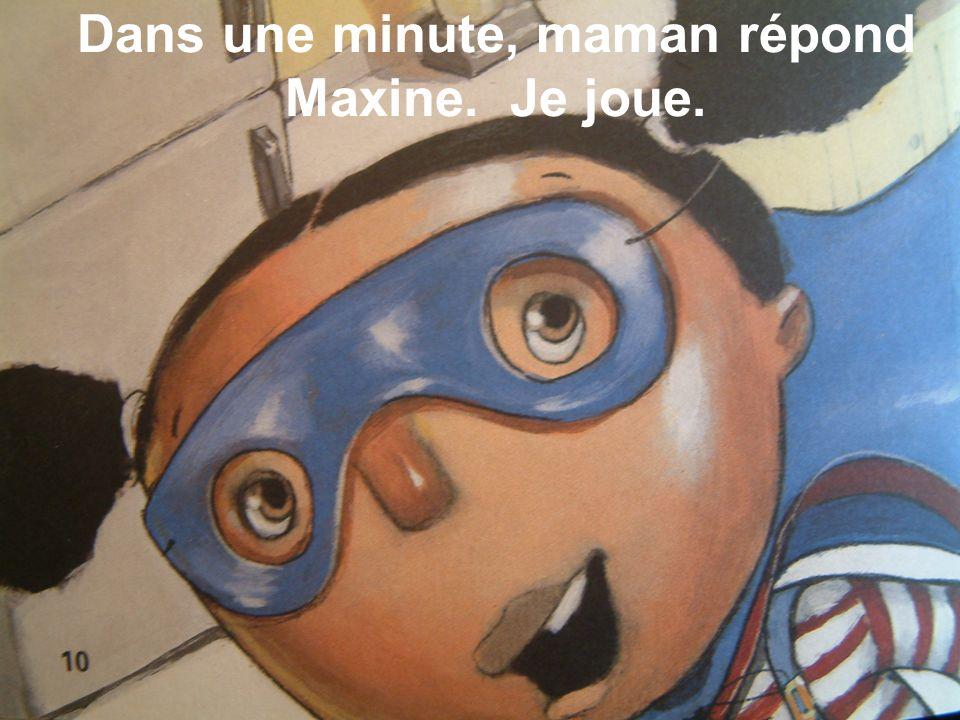 Dans une minute, maman répond Maxine. Je joue.