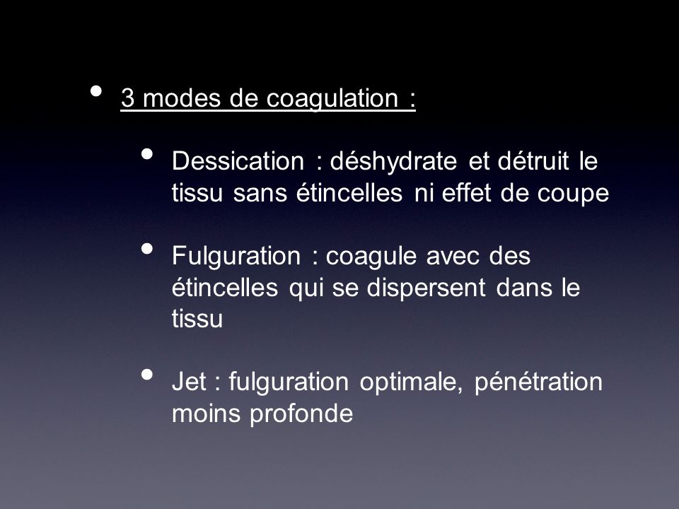 3 modes de coagulation :Dessication : déshydrate et détruit le tissu sans étincelles ni effet de coupe.