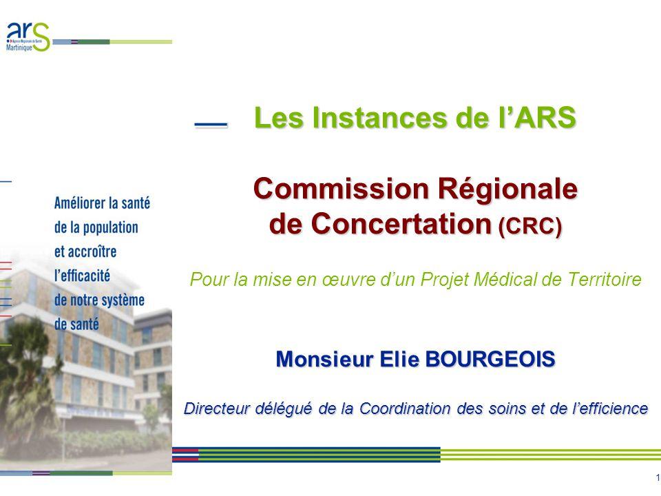 Les Instances de l'ARS Commission Régionale de Concertation (CRC) Pour la mise en œuvre d'un Projet Médical de Territoire Monsieur Elie BOURGEOIS Directeur délégué de la Coordination des soins et de l'efficience