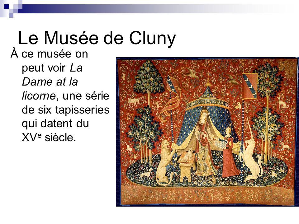 Le Musée de Cluny À ce musée on peut voir La Dame at la licorne, une série de six tapisseries qui datent du XVe siècle.
