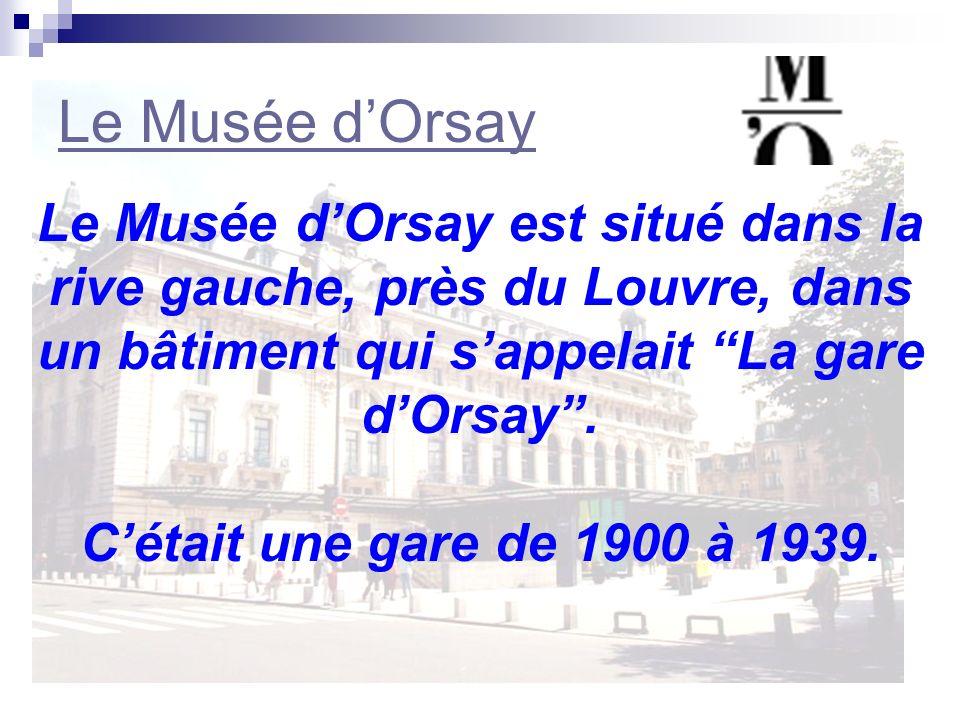 Le Musée d'Orsay Le Musée d'Orsay est situé dans la rive gauche, près du Louvre, dans un bâtiment qui s'appelait La gare d'Orsay .