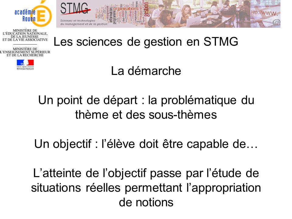 Les sciences de gestion en STMG La démarche Un point de départ : la problématique du thème et des sous-thèmes Un objectif : l'élève doit être capable de… L'atteinte de l'objectif passe par l'étude de situations réelles permettant l'appropriation de notions