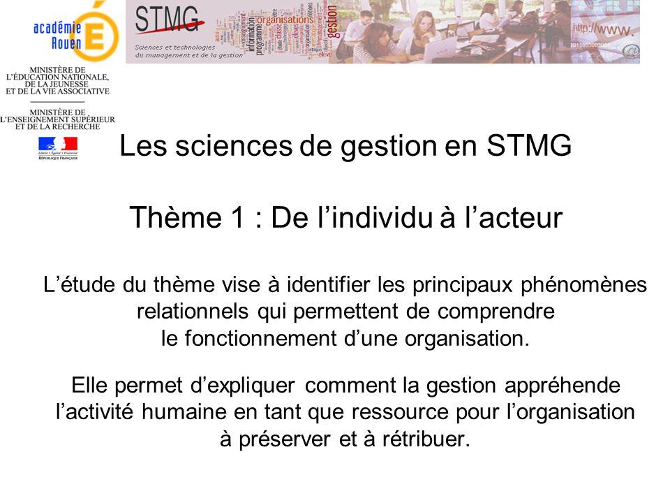 Les sciences de gestion en STMG Thème 1 : De l'individu à l'acteur L'étude du thème vise à identifier les principaux phénomènes relationnels qui permettent de comprendre le fonctionnement d'une organisation.