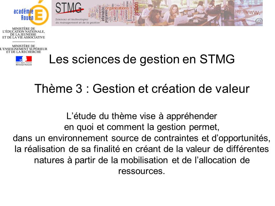 Les sciences de gestion en STMG Thème 3 : Gestion et création de valeur L'étude du thème vise à appréhender en quoi et comment la gestion permet, dans un environnement source de contraintes et d'opportunités, la réalisation de sa finalité en créant de la valeur de différentes natures à partir de la mobilisation et de l'allocation de ressources.