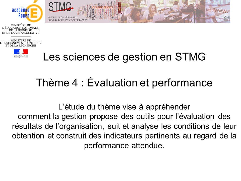 Les sciences de gestion en STMG Thème 4 : Évaluation et performance L'étude du thème vise à appréhender comment la gestion propose des outils pour l'évaluation des résultats de l'organisation, suit et analyse les conditions de leur obtention et construit des indicateurs pertinents au regard de la performance attendue.