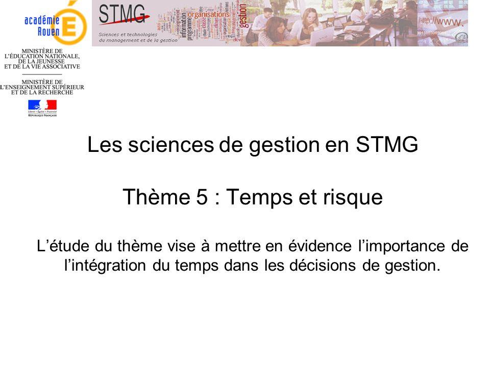 Les sciences de gestion en STMG Thème 5 : Temps et risque L'étude du thème vise à mettre en évidence l'importance de l'intégration du temps dans les décisions de gestion.