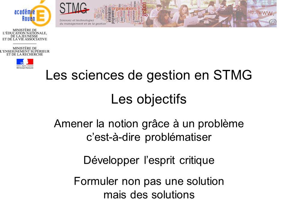 Les sciences de gestion en STMG Les objectifs Amener la notion grâce à un problème c'est-à-dire problématiser Développer l'esprit critique Formuler non pas une solution mais des solutions