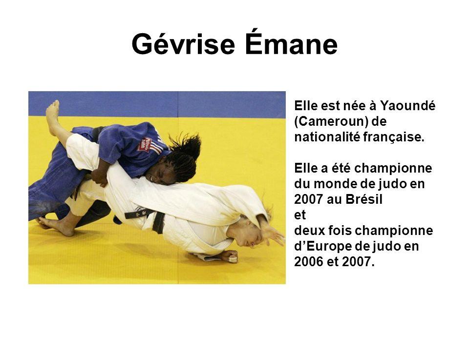 Gévrise Émane Elle est née à Yaoundé (Cameroun) de nationalité française. Elle a été championne du monde de judo en 2007 au Brésil.