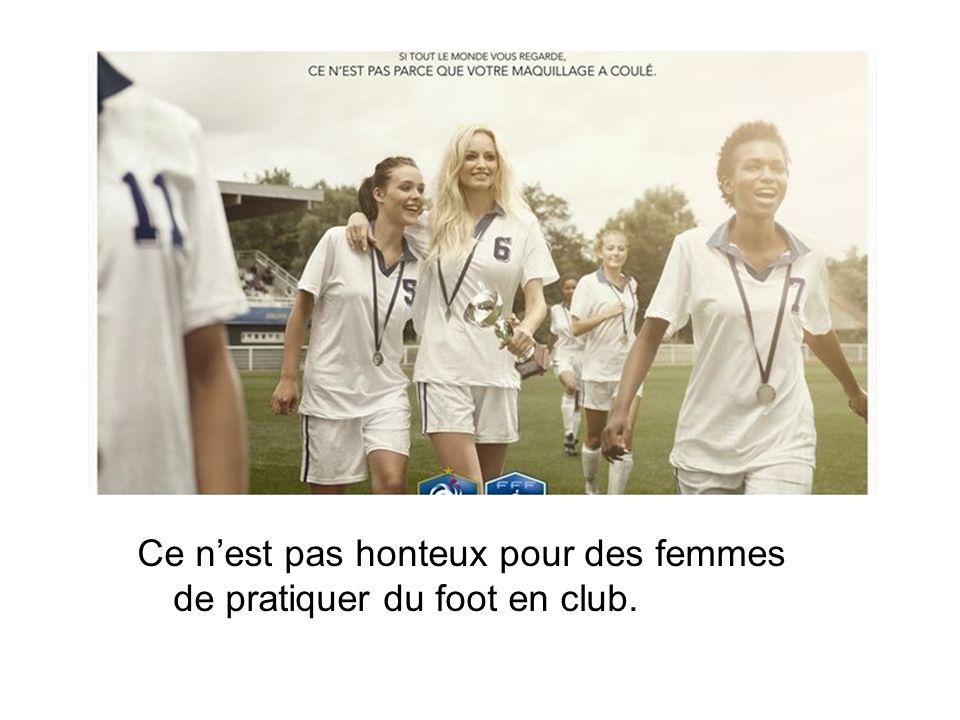 Ce n'est pas honteux pour des femmes de pratiquer du foot en club.