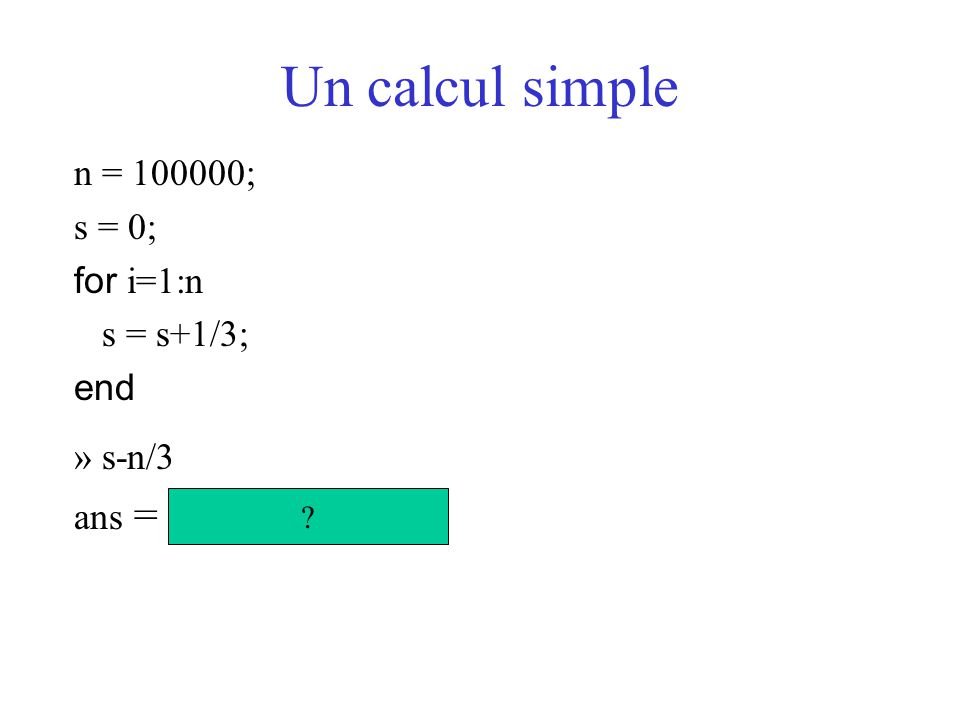 Un calcul simple n = 100000; s = 0; for i=1:n s = s+1/3; end » s-n/3
