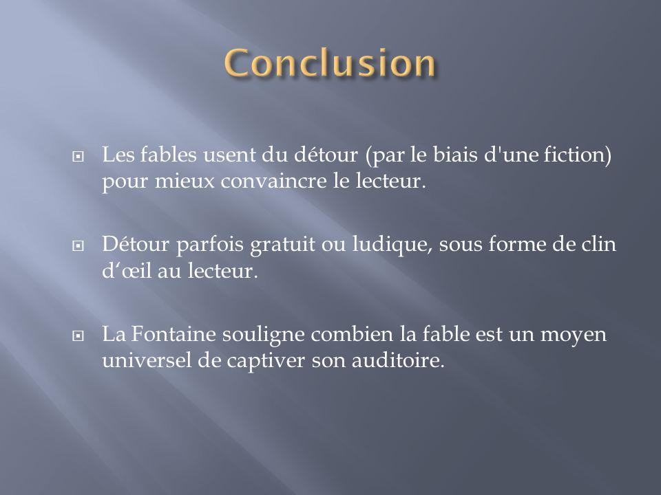 Conclusion Les fables usent du détour (par le biais d une fiction) pour mieux convaincre le lecteur.