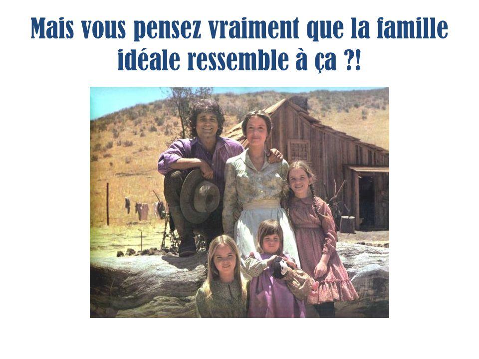 Mais vous pensez vraiment que la famille idéale ressemble à ça !