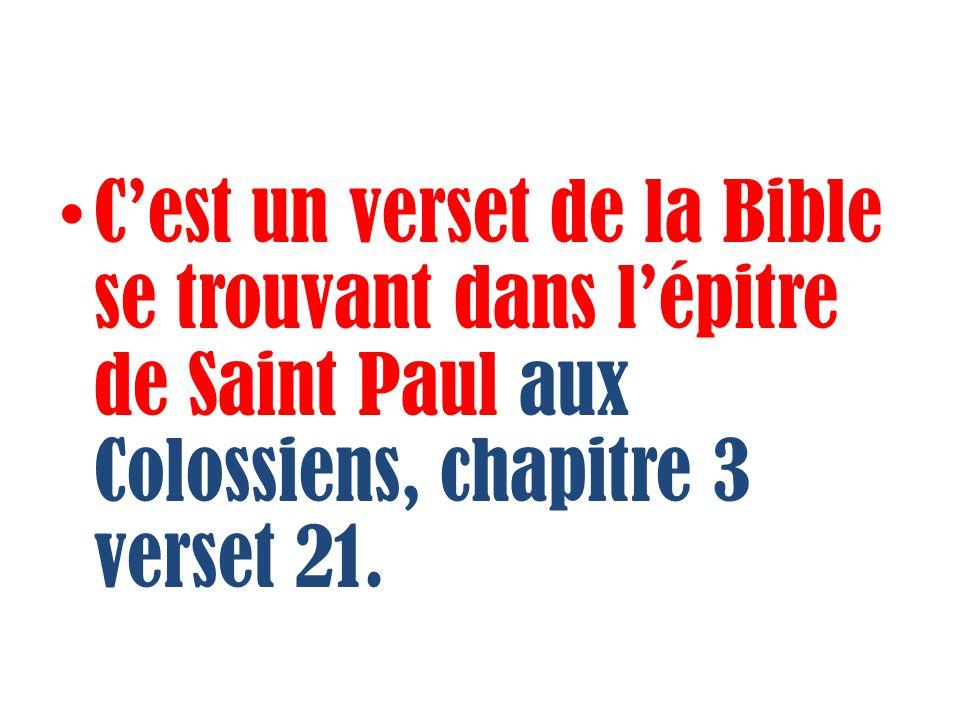 C'est un verset de la Bible se trouvant dans l'épitre de Saint Paul aux Colossiens, chapitre 3 verset 21.