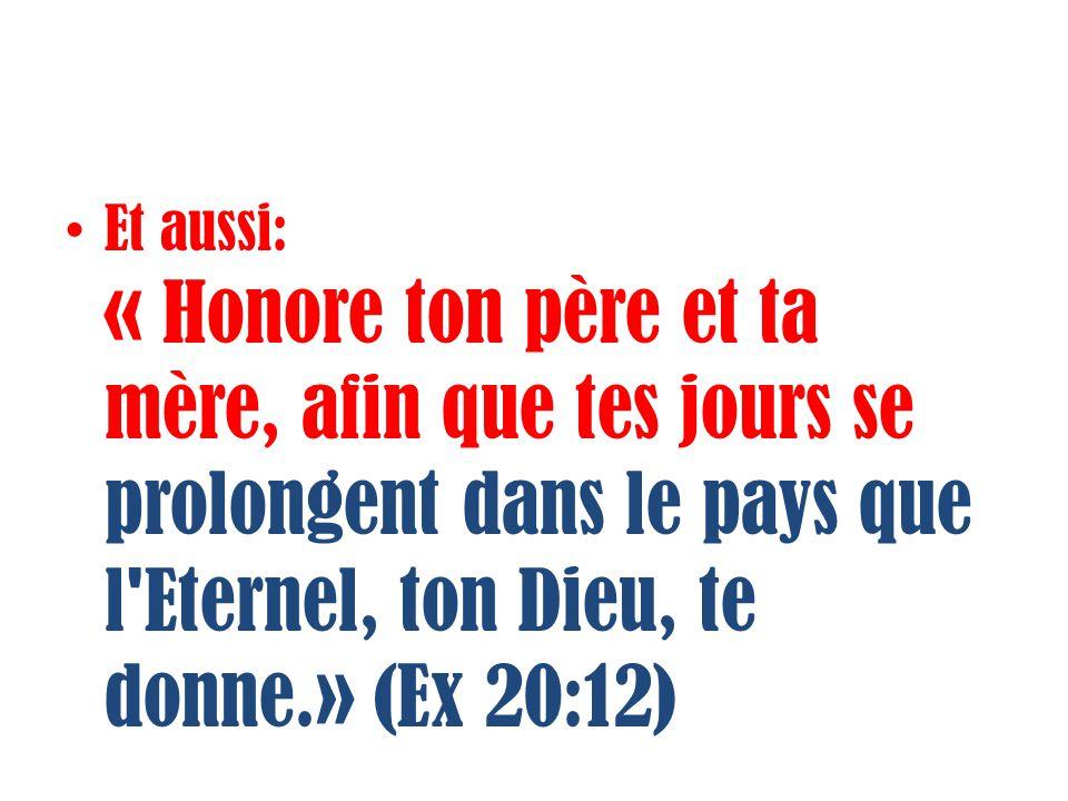 Et aussi: « Honore ton père et ta mère, afin que tes jours se prolongent dans le pays que l Eternel, ton Dieu, te donne.» (Ex 20:12)