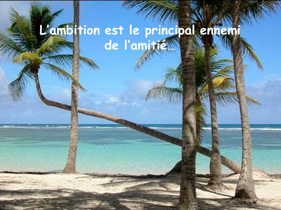 L'ambition est le principal ennemi de l'amitié…