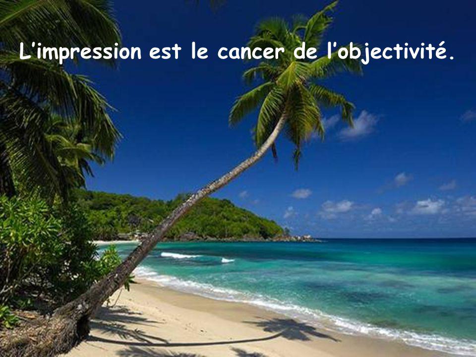 L'impression est le cancer de l'objectivité.