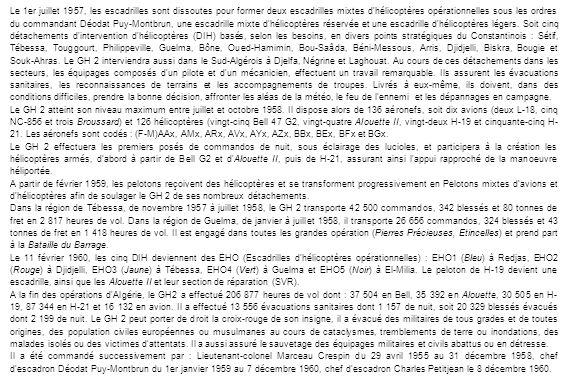Le 1er juillet 1957, les escadrilles sont dissoutes pour former deux escadrilles mixtes d hélicoptères opérationnelles sous les ordres du commandant Déodat Puy-Montbrun, une escadrille mixte d hélicoptères réservée et une escadrille d hélicoptères légers. Soit cinq détachements d intervention d hélicoptères (DIH) basés, selon les besoins, en divers points stratégiques du Constantinois : Sétif, Tébessa, Touggourt, Philippeville, Guelma, Bône, Oued-Hamimin, Bou-Saâda, Béni-Messous, Arris, Djidjelli, Biskra, Bougie et Souk-Ahras. Le GH 2 interviendra aussi dans le Sud-Algérois à Djelfa, Négrine et Laghouat. Au cours de ces détachements dans les secteurs, les équipages composés d un pilote et d un mécanicien, effectuent un travail remarquable. Ils assurent les évacuations sanitaires, les reconnaissances de terrains et les accompagnements de troupes. Livrés à eux-même, ils doivent, dans des conditions difficiles, prendre la bonne décision, affronter les aléas de la météo, le feu de l ennemi et les dépannages en campagne.