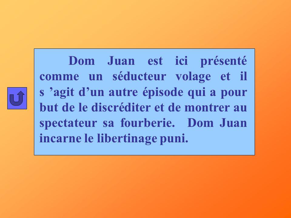 Dom Juan est ici présenté comme un séducteur volage et il s 'agit d'un autre épisode qui a pour but de le discréditer et de montrer au spectateur sa fourberie.
